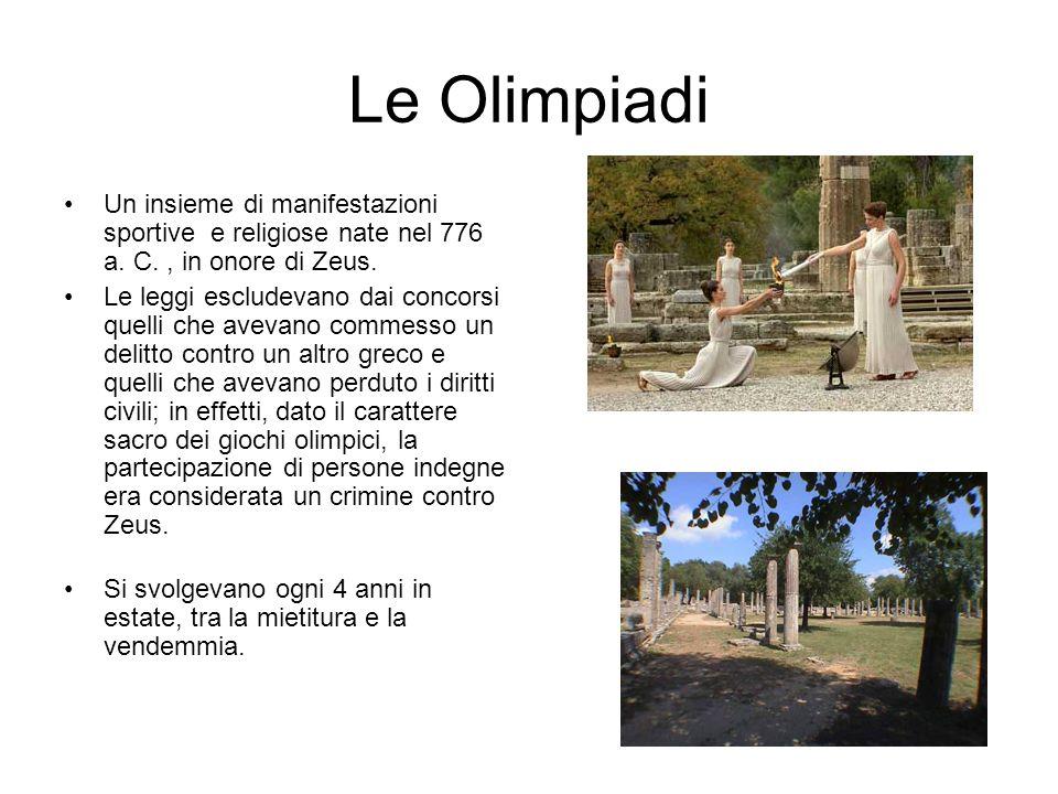 Le Olimpiadi Un insieme di manifestazioni sportive e religiose nate nel 776 a. C., in onore di Zeus. Le leggi escludevano dai concorsi quelli che avev