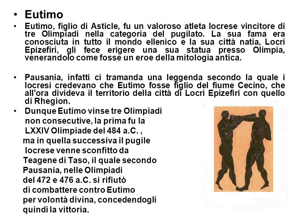 Eutimo Eutimo, figlio di Asticle, fu un valoroso atleta locrese vincitore di tre Olimpiadi nella categoria del pugilato. La sua fama era conosciuta in