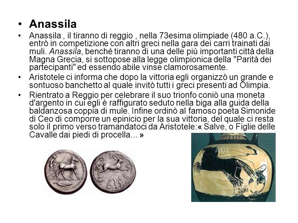 Anassila Anassila, il tiranno di reggio, nella 73esima olimpiade (480 a.C.), entrò in competizione con altri greci nella gara dei carri trainati dai m