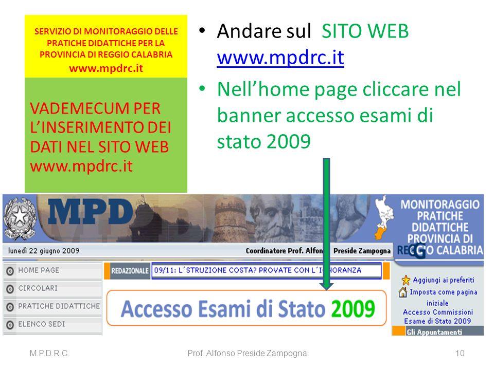 SERVIZIO DI MONITORAGGIO DELLE PRATICHE DIDATTICHE PER LA PROVINCIA DI REGGIO CALABRIA www.mpdrc.it Andare sul SITO WEB www.mpdrc.it www.mpdrc.it Nellhome page cliccare nel banner accesso esami di stato 2009 VADEMECUM PER LINSERIMENTO DEI DATI NEL SITO WEB www.mpdrc.it M.P.D.R.C.Prof.