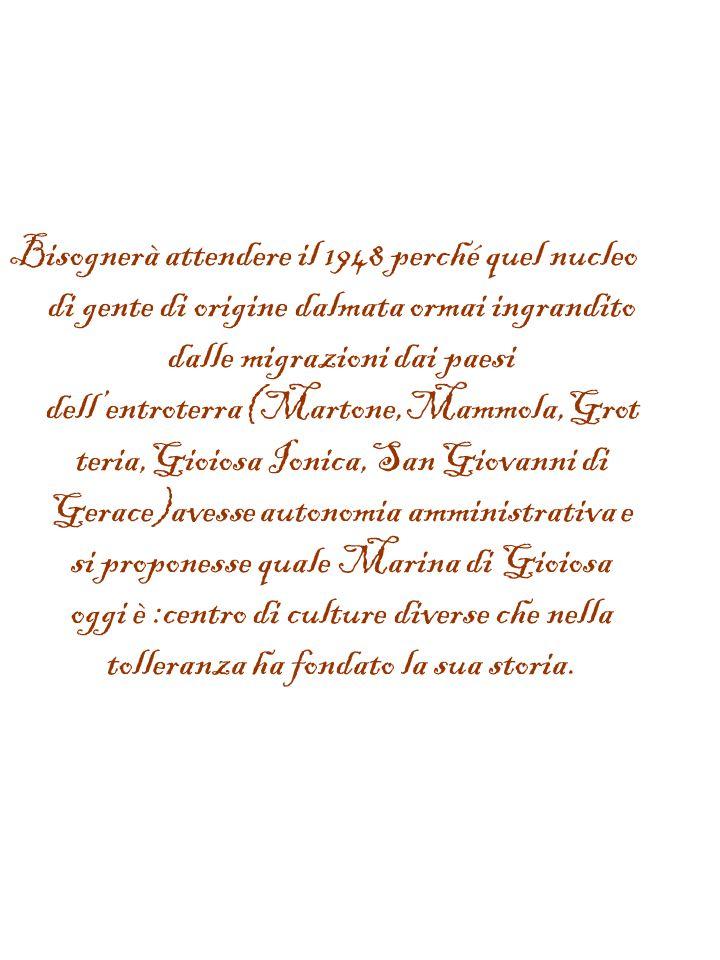 Marina di Gioiosa Ionica,diversamente dalle località costiere vicine,ha avuto le prerogative ad accogliere a ridosso dei secoli XV e XVI esuli dalmati