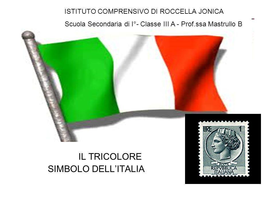 IL TRICOLORE SIMBOLO DELLITALIA ISTITUTO COMPRENSIVO DI ROCCELLA JONICA Scuola Secondaria di I°- Classe III A - Prof.ssa Mastrullo B