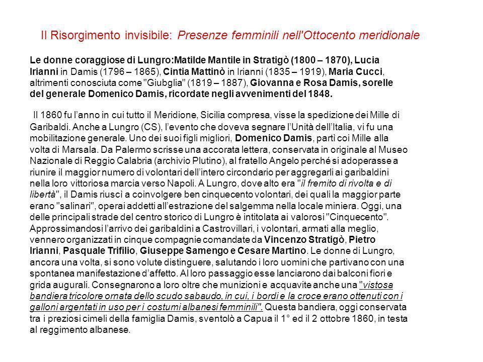 Il Risorgimento invisibile: Presenze femminili nell Ottocento meridionale Le donne coraggiose di Lungro:Matilde Mantile in Stratigò (1800 – 1870), Lucia Irianni in Damis (1796 – 1865), Cintia Mattinò in Irianni (1835 – 1919), Maria Cucci, altrimenti conosciuta come Giubglia (1819 – 1887), Giovanna e Rosa Damis, sorelle del generale Domenico Damis, ricordate negli avvenimenti del 1848.