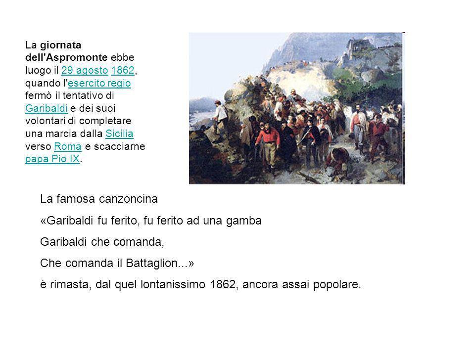 La famosa canzoncina «Garibaldi fu ferito, fu ferito ad una gamba Garibaldi che comanda, Che comanda il Battaglion...» è rimasta, dal quel lontanissimo 1862, ancora assai popolare.