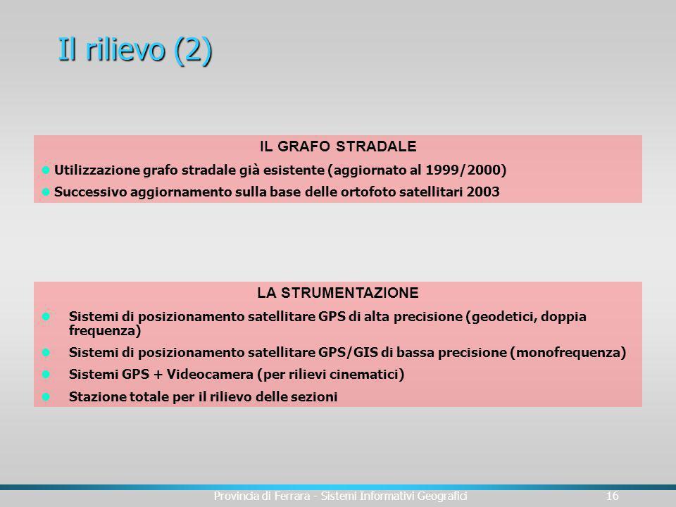 Provincia di Ferrara - Sistemi Informativi Geografici16 Il rilievo (2) IL GRAFO STRADALE Utilizzazione grafo stradale già esistente (aggiornato al 199