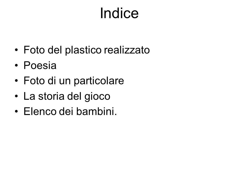 Indice Foto del plastico realizzato Poesia Foto di un particolare La storia del gioco Elenco dei bambini.