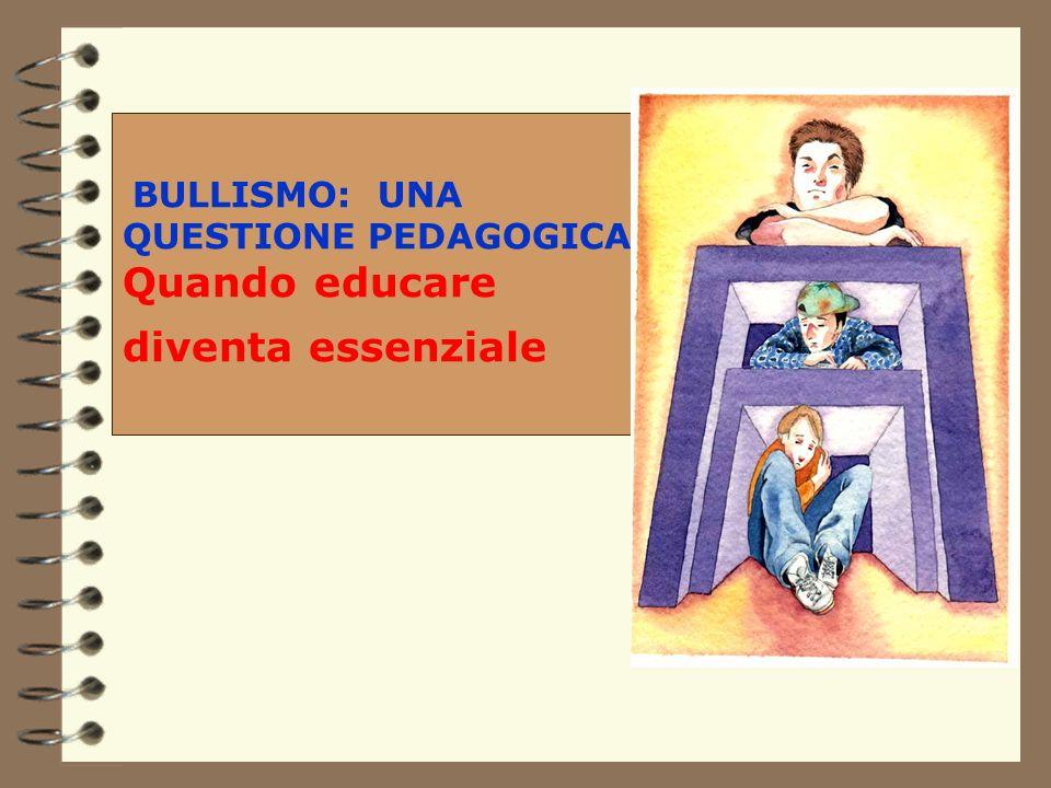 BULLISMO: UNA QUESTIONE PEDAGOGICA Quando educare diventa essenziale