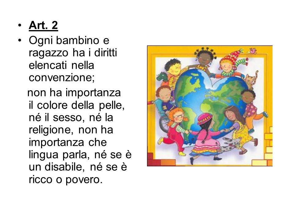 Art. 2 Ogni bambino e ragazzo ha i diritti elencati nella convenzione; non ha importanza il colore della pelle, né il sesso, né la religione, non ha i