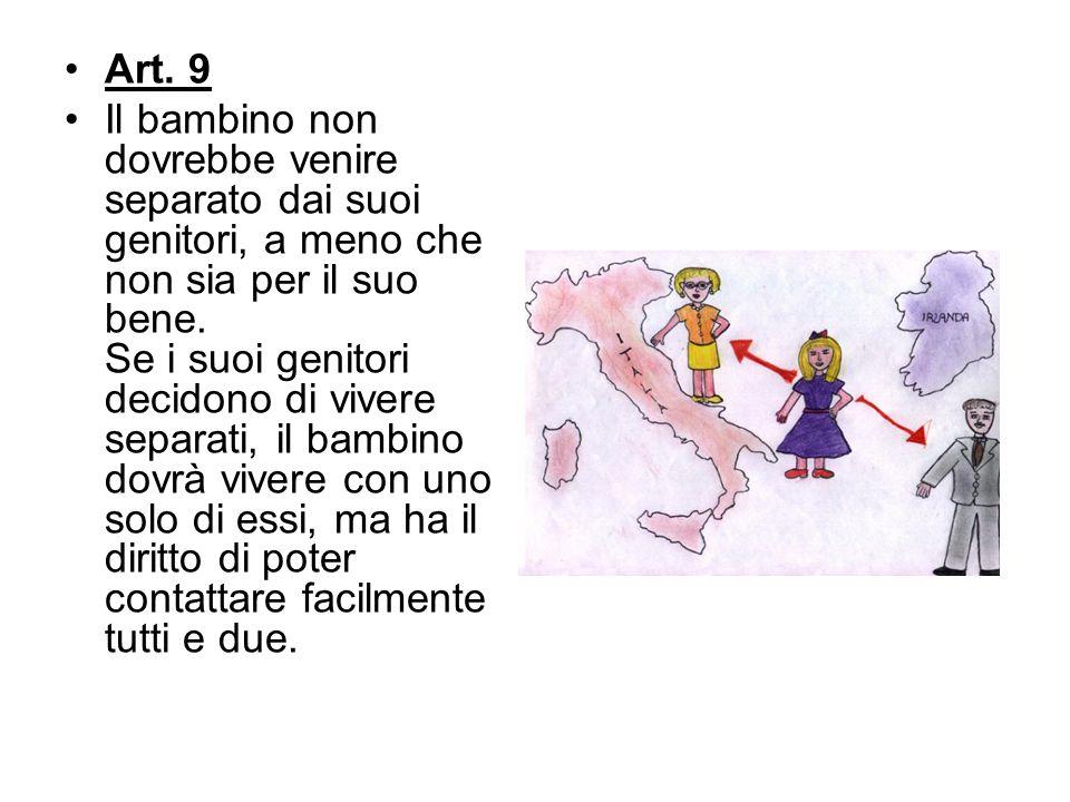 Art. 9 Il bambino non dovrebbe venire separato dai suoi genitori, a meno che non sia per il suo bene. Se i suoi genitori decidono di vivere separati,