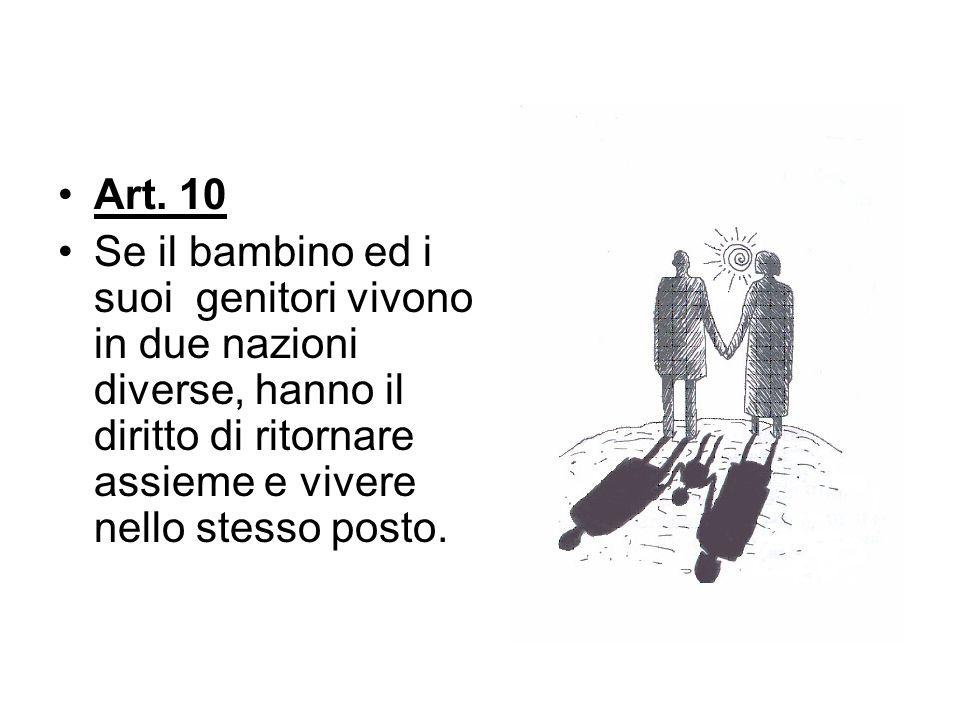 Art. 10 Se il bambino ed i suoi genitori vivono in due nazioni diverse, hanno il diritto di ritornare assieme e vivere nello stesso posto.