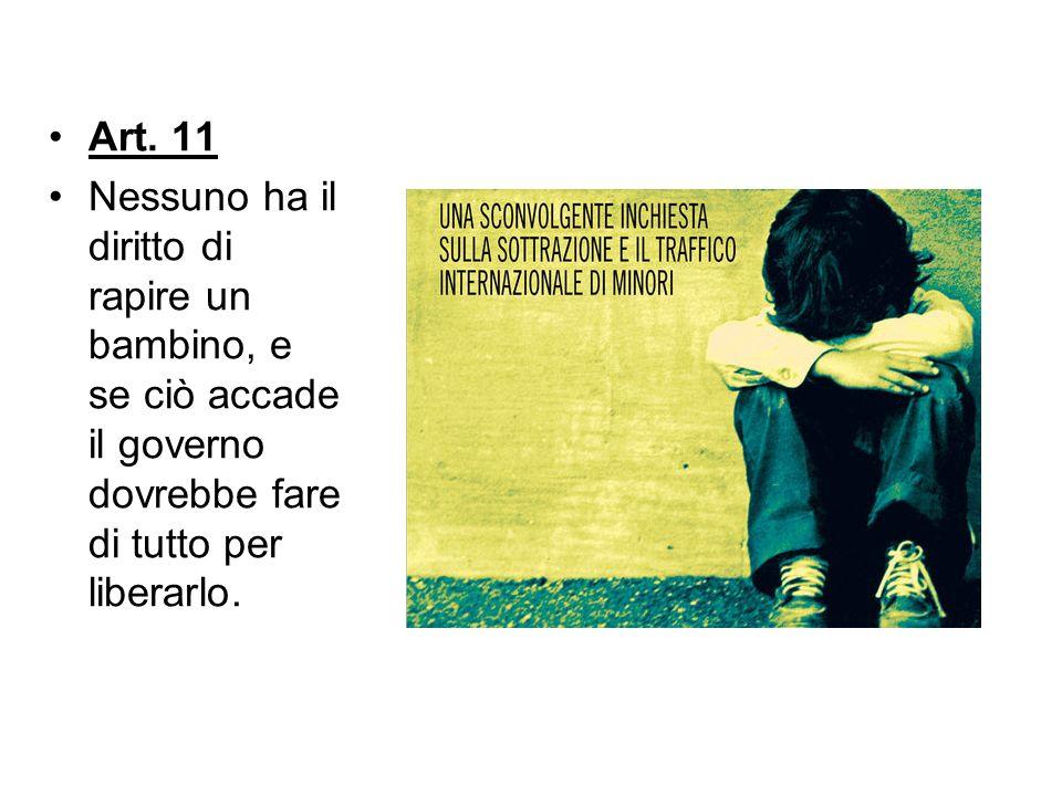 Art. 11 Nessuno ha il diritto di rapire un bambino, e se ciò accade il governo dovrebbe fare di tutto per liberarlo.