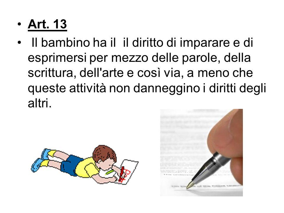 Art. 13 Il bambino ha il il diritto di imparare e di esprimersi per mezzo delle parole, della scrittura, dell'arte e così via, a meno che queste attiv