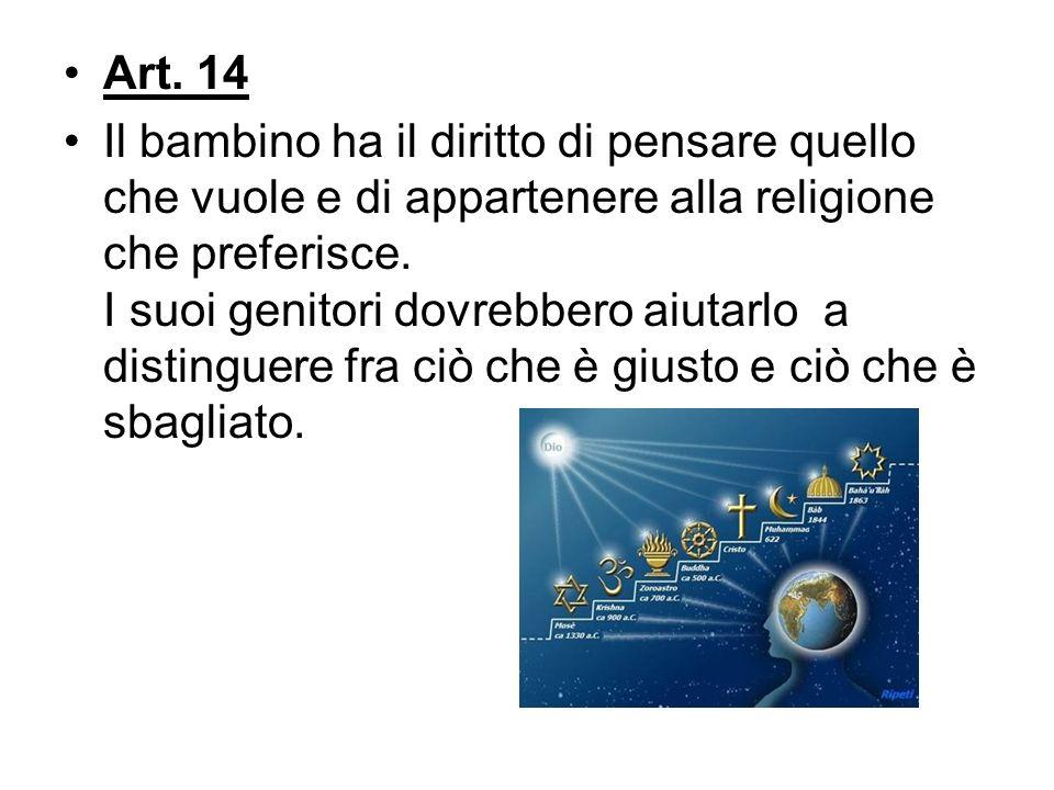 Art. 14 Il bambino ha il diritto di pensare quello che vuole e di appartenere alla religione che preferisce. I suoi genitori dovrebbero aiutarlo a dis