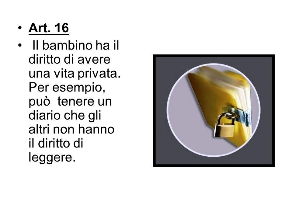 Art. 16 Il bambino ha il diritto di avere una vita privata. Per esempio, può tenere un diario che gli altri non hanno il diritto di leggere.
