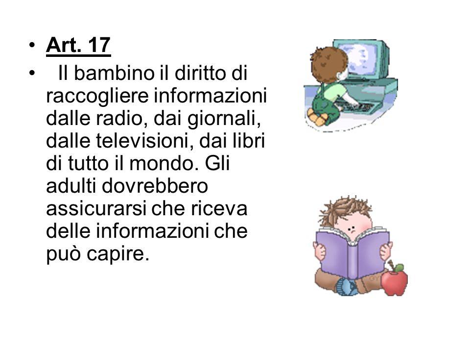 Art. 17 Il bambino il diritto di raccogliere informazioni dalle radio, dai giornali, dalle televisioni, dai libri di tutto il mondo. Gli adulti dovreb