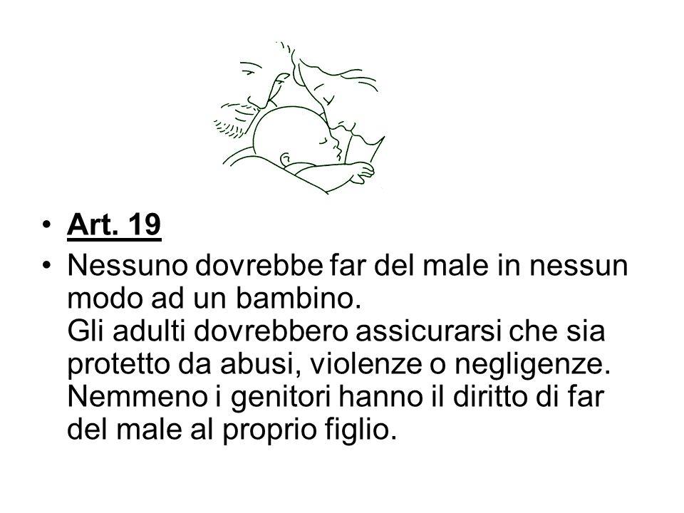 Art. 19 Nessuno dovrebbe far del male in nessun modo ad un bambino. Gli adulti dovrebbero assicurarsi che sia protetto da abusi, violenze o negligenze