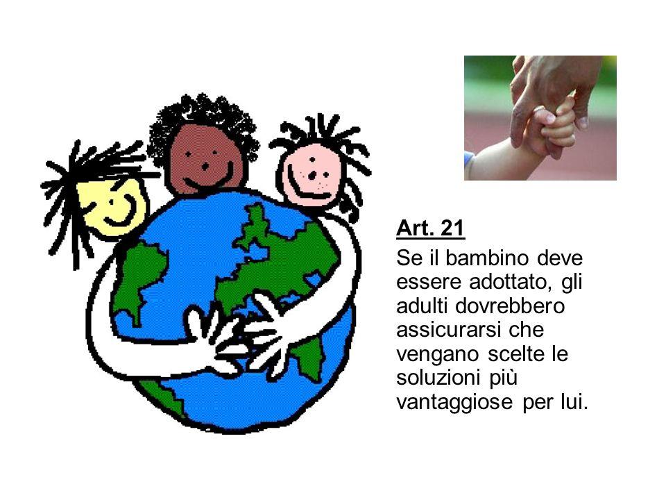 Art. 21 Se il bambino deve essere adottato, gli adulti dovrebbero assicurarsi che vengano scelte le soluzioni più vantaggiose per lui.