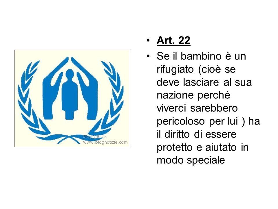 Art. 22 Se il bambino è un rifugiato (cioè se deve lasciare al sua nazione perché viverci sarebbero pericoloso per lui ) ha il diritto di essere prote