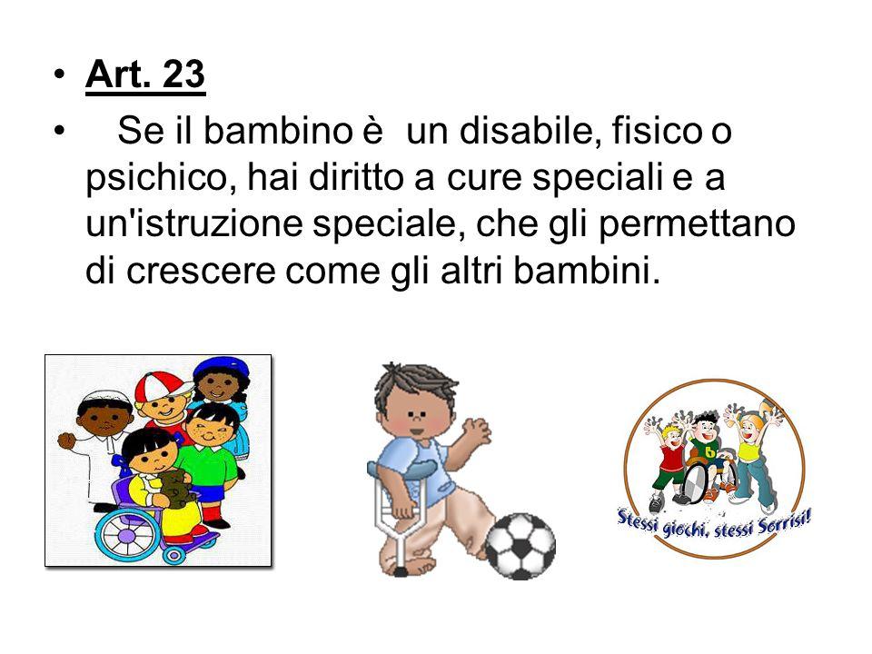 Art. 23 Se il bambino è un disabile, fisico o psichico, hai diritto a cure speciali e a un'istruzione speciale, che gli permettano di crescere come gl