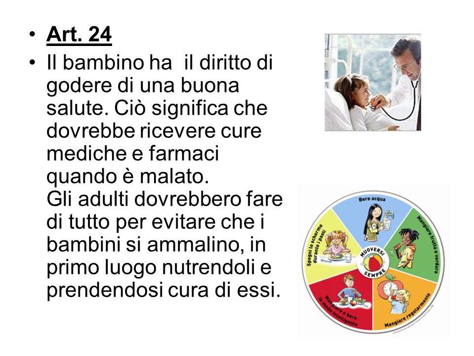 Art. 24 Il bambino ha il diritto di godere di una buona salute. Ciò significa che dovrebbe ricevere cure mediche e farmaci quando è malato. Gli adulti