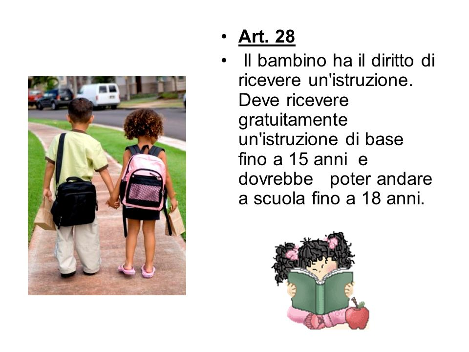 Art. 28 Il bambino ha il diritto di ricevere un'istruzione. Deve ricevere gratuitamente un'istruzione di base fino a 15 anni e dovrebbe poter andare a