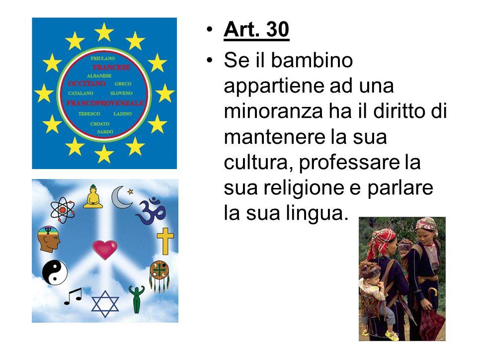 Art. 30 Se il bambino appartiene ad una minoranza ha il diritto di mantenere la sua cultura, professare la sua religione e parlare la sua lingua.