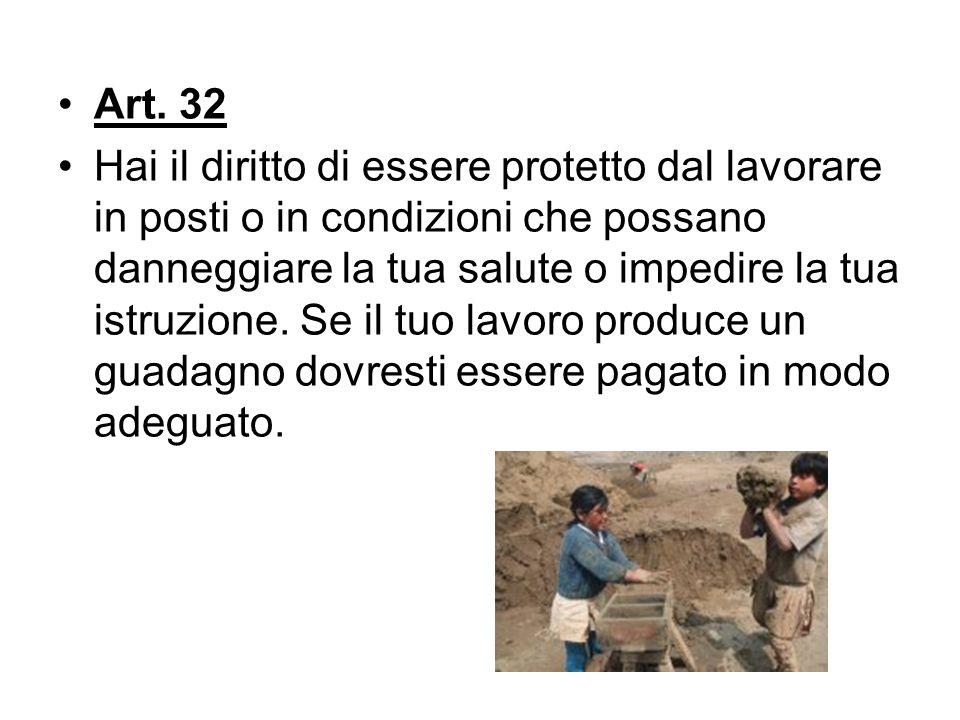 Art. 32 Hai il diritto di essere protetto dal lavorare in posti o in condizioni che possano danneggiare la tua salute o impedire la tua istruzione. Se