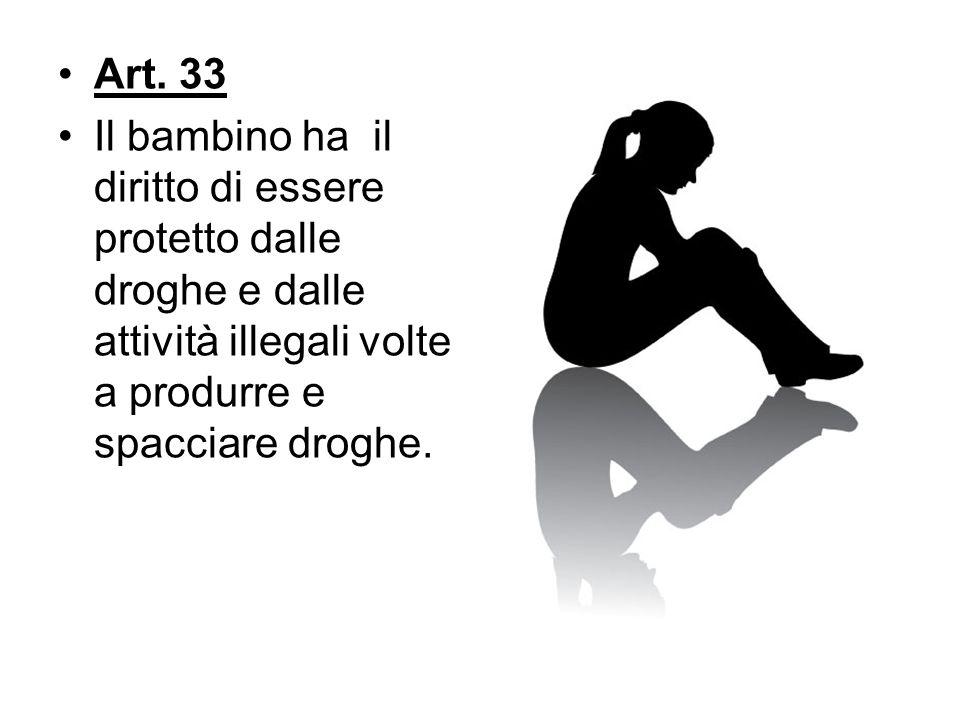 Art. 33 Il bambino ha il diritto di essere protetto dalle droghe e dalle attività illegali volte a produrre e spacciare droghe.