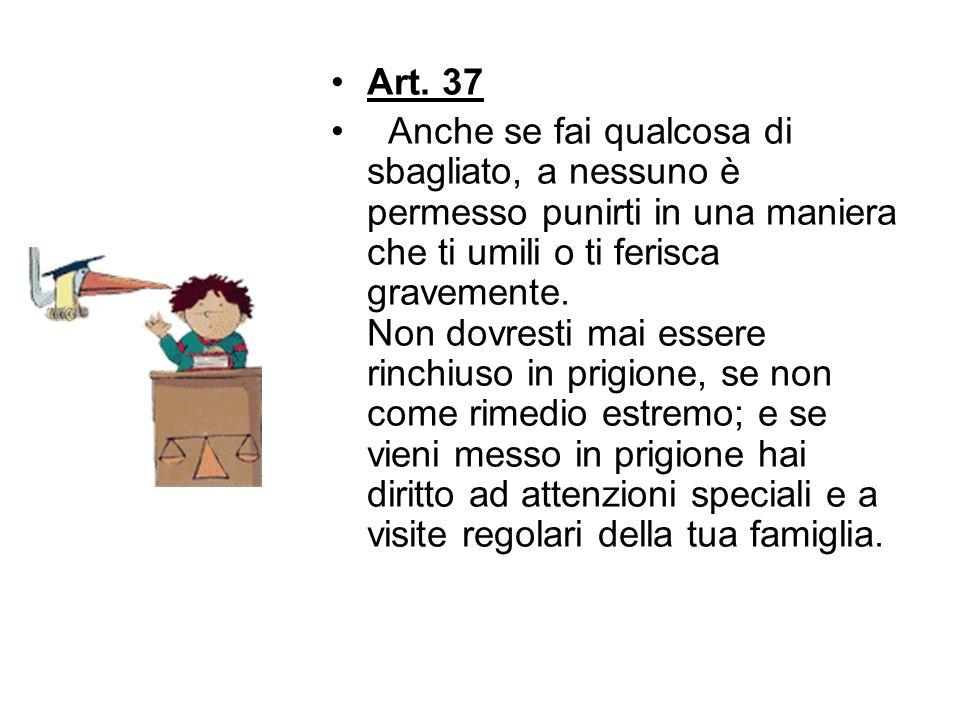 Art. 37 Anche se fai qualcosa di sbagliato, a nessuno è permesso punirti in una maniera che ti umili o ti ferisca gravemente. Non dovresti mai essere