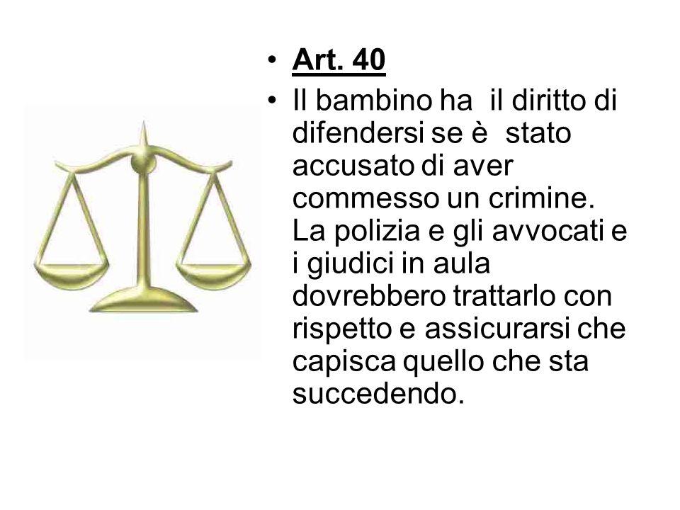 Art. 40 Il bambino ha il diritto di difendersi se è stato accusato di aver commesso un crimine. La polizia e gli avvocati e i giudici in aula dovrebbe