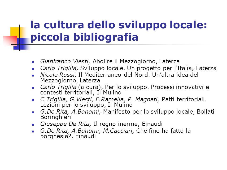 la cultura dello sviluppo locale: piccola bibliografia Gianfranco Viesti, Abolire il Mezzogiorno, Laterza Carlo Trigilia, Sviluppo locale. Un progetto