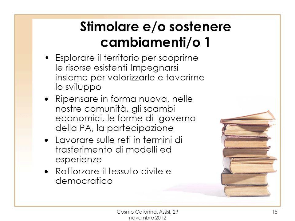 Cosmo Colonna, Assisi, 29 novembre 2012 15 Stimolare e/o sostenere cambiamenti/o 1 Esplorare il territorio per scoprirne le risorse esistenti Impegnar