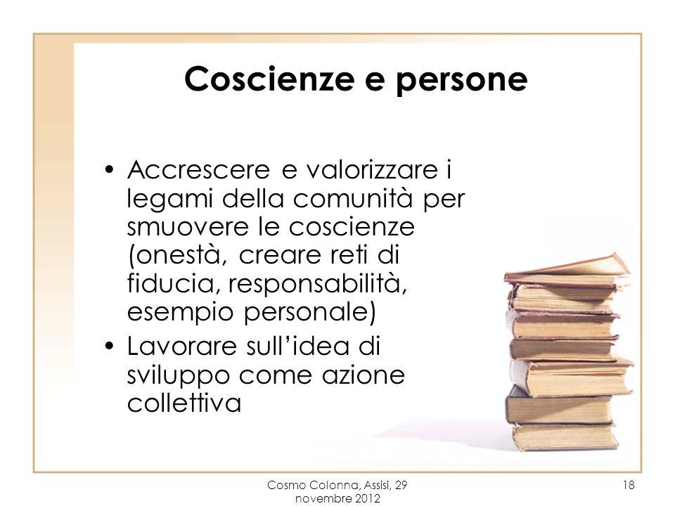 Cosmo Colonna, Assisi, 29 novembre 2012 18 Coscienze e persone Accrescere e valorizzare i legami della comunità per smuovere le coscienze (onestà, cre