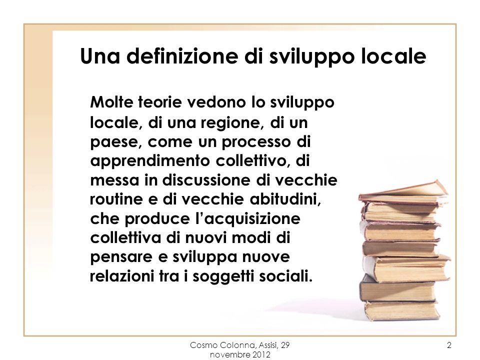 Cosmo Colonna, Assisi, 29 novembre 2012 2 Una definizione di sviluppo locale Molte teorie vedono lo sviluppo locale, di una regione, di un paese, come