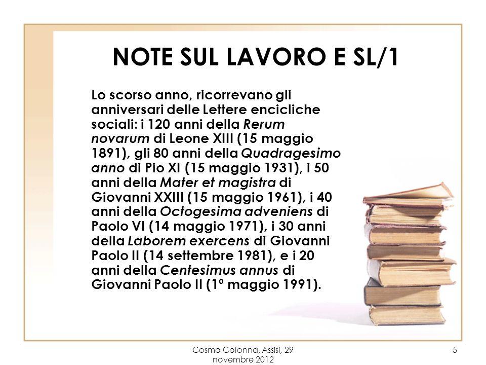 Cosmo Colonna, Assisi, 29 novembre 2012 5 NOTE SUL LAVORO E SL/1 Lo scorso anno, ricorrevano gli anniversari delle Lettere encicliche sociali: i 120 anni della Rerum novarum di Leone XIII (15 maggio 1891), gli 80 anni della Quadragesimo anno di Pio XI (15 maggio 1931), i 50 anni della Mater et magistra di Giovanni XXIII (15 maggio 1961), i 40 anni della Octogesima adveniens di Paolo VI (14 maggio 1971), i 30 anni della Laborem exercens di Giovanni Paolo II (14 settembre 1981), e i 20 anni della Centesimus annus di Giovanni Paolo II (1º maggio 1991).