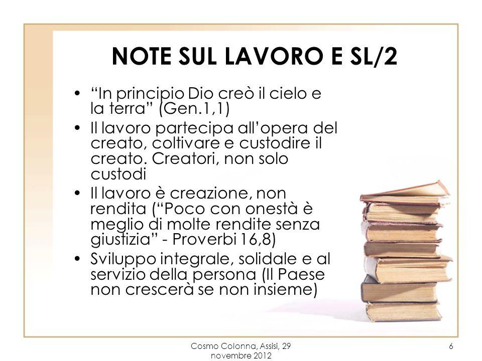 Cosmo Colonna, Assisi, 29 novembre 2012 6 NOTE SUL LAVORO E SL/2 In principio Dio creò il cielo e la terra (Gen.1,1) Il lavoro partecipa allopera del creato, coltivare e custodire il creato.