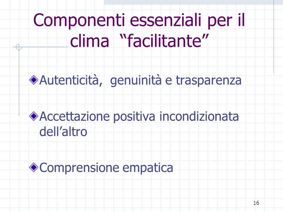 16 Componenti essenziali per il clima facilitante Autenticità, genuinità e trasparenza Accettazione positiva incondizionata dellaltro Comprensione empatica
