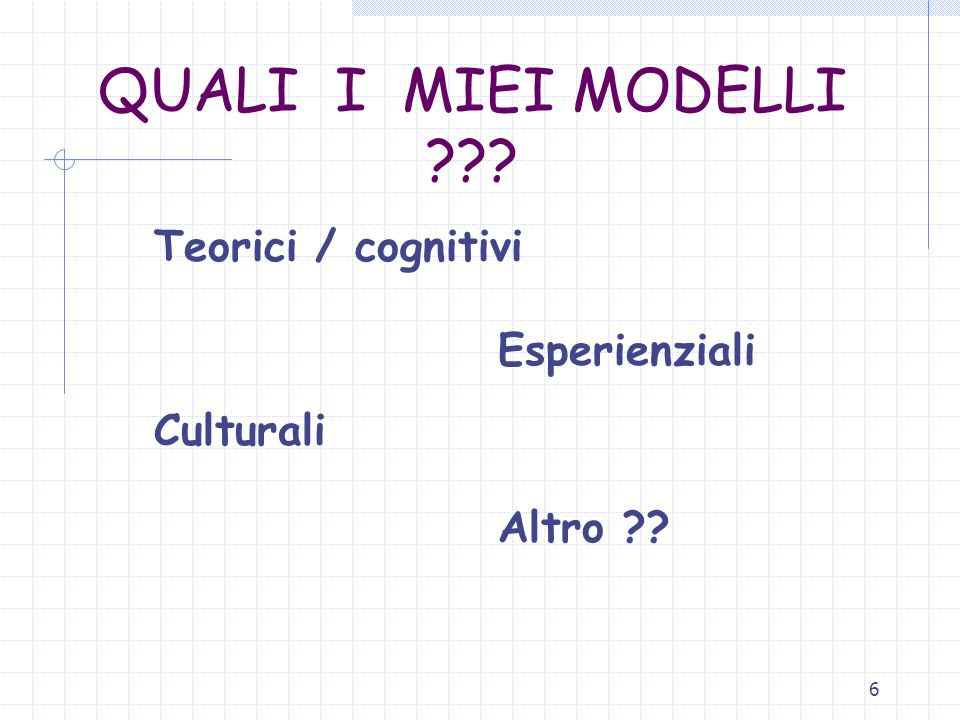 6 QUALI I MIEI MODELLI ??? Teorici / cognitivi Esperienziali Culturali Altro ??