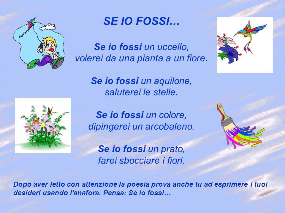 SE IO FOSSI… Se io fossi un uccello, volerei da una pianta a un fiore. Se io fossi un aquilone, saluterei le stelle. Se io fossi un colore, dipingerei