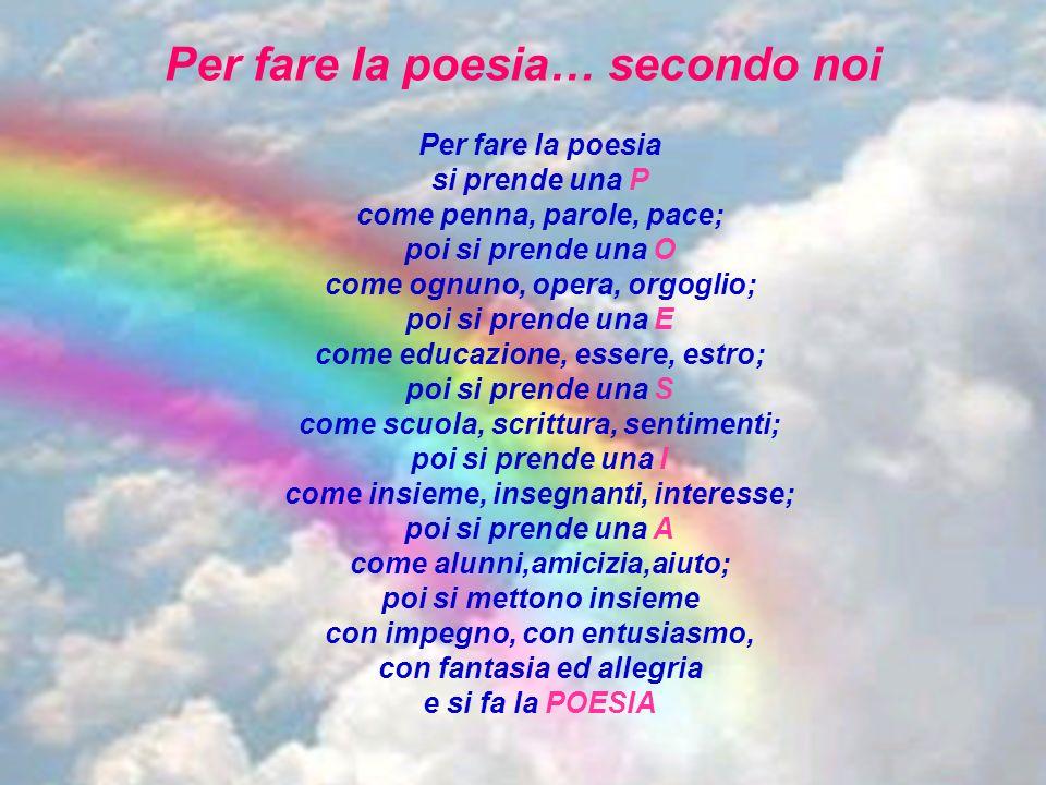 Per fare la poesia… secondo noi Per fare la poesia si prende una P come penna, parole, pace; poi si prende una O come ognuno, opera, orgoglio; poi si
