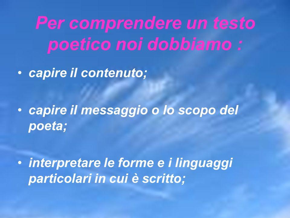 Per comprendere un testo poetico noi dobbiamo : capire il contenuto; capire il messaggio o lo scopo del poeta; interpretare le forme e i linguaggi par