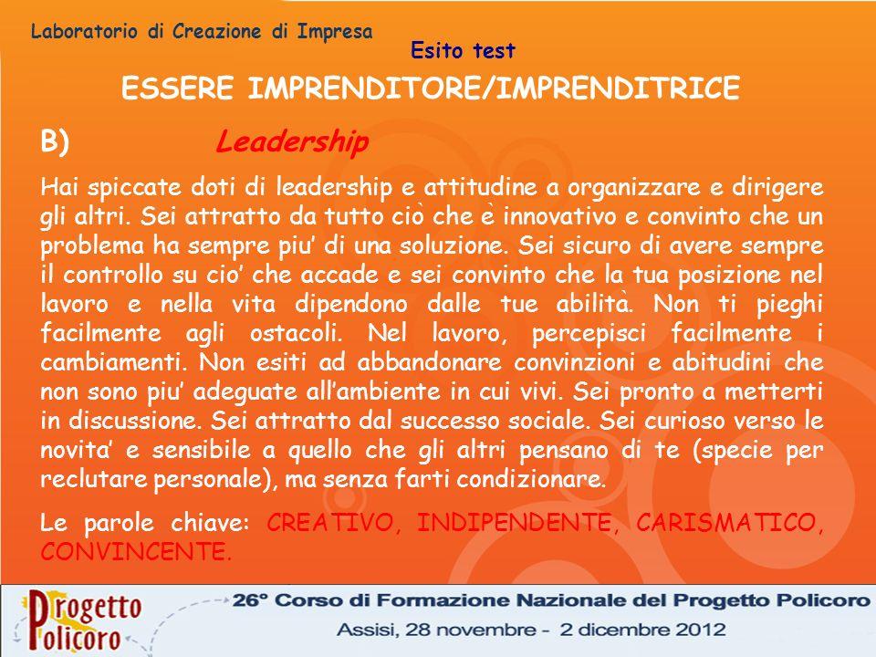 Laboratorio di Creazione di Impresa ESSERE IMPRENDITORE/IMPRENDITRICE B)Leadership Hai spiccate doti di leadership e attitudine a organizzare e dirige