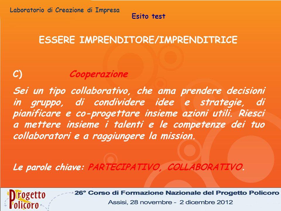 Laboratorio di Creazione di Impresa ESSERE IMPRENDITORE/IMPRENDITRICE C)Cooperazione Sei un tipo collaborativo, che ama prendere decisioni in gruppo,