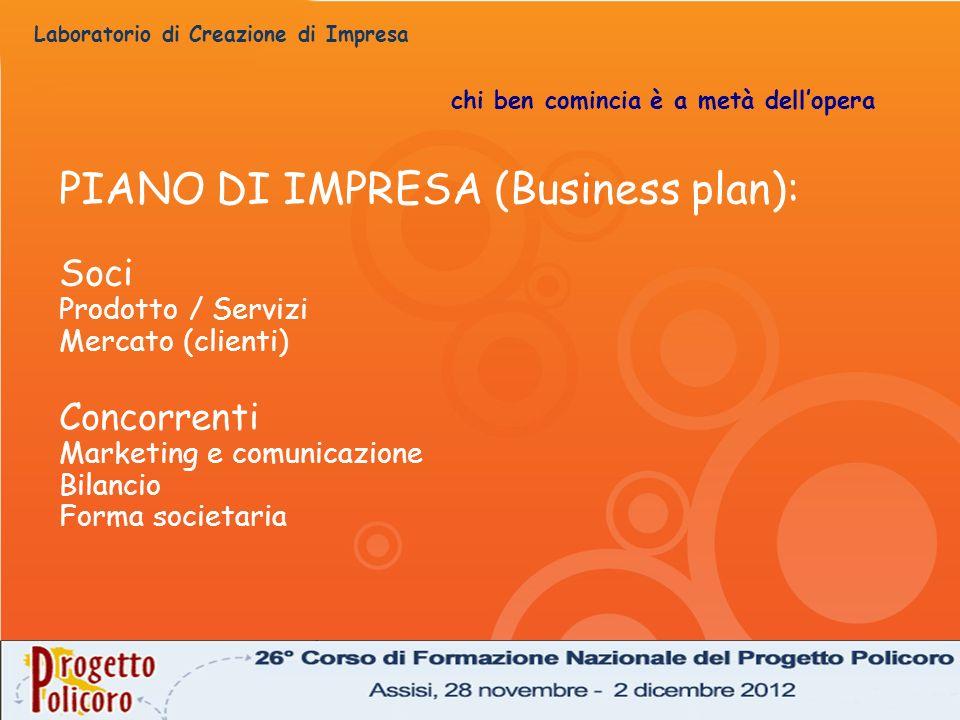 Laboratorio di Creazione di Impresa chi ben comincia è a metà dellopera PIANO DI IMPRESA (Business plan): Soci Prodotto / Servizi Mercato (clienti) Co