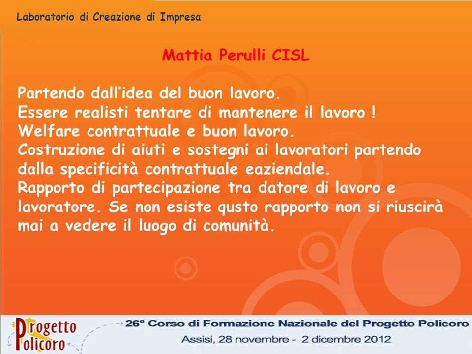 Laboratorio di Creazione di Impresa Mattia Perulli CISL Partendo dallidea del buon lavoro. Essere realisti tentare di mantenere il lavoro ! Welfare co
