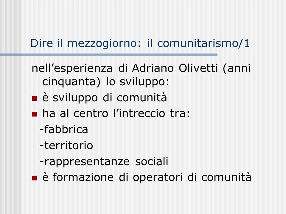 Dire il mezzogiorno: il comunitarismo/1 nellesperienza di Adriano Olivetti (anni cinquanta) lo sviluppo: è sviluppo di comunità ha al centro lintreccio tra: -fabbrica -territorio -rappresentanze sociali è formazione di operatori di comunità