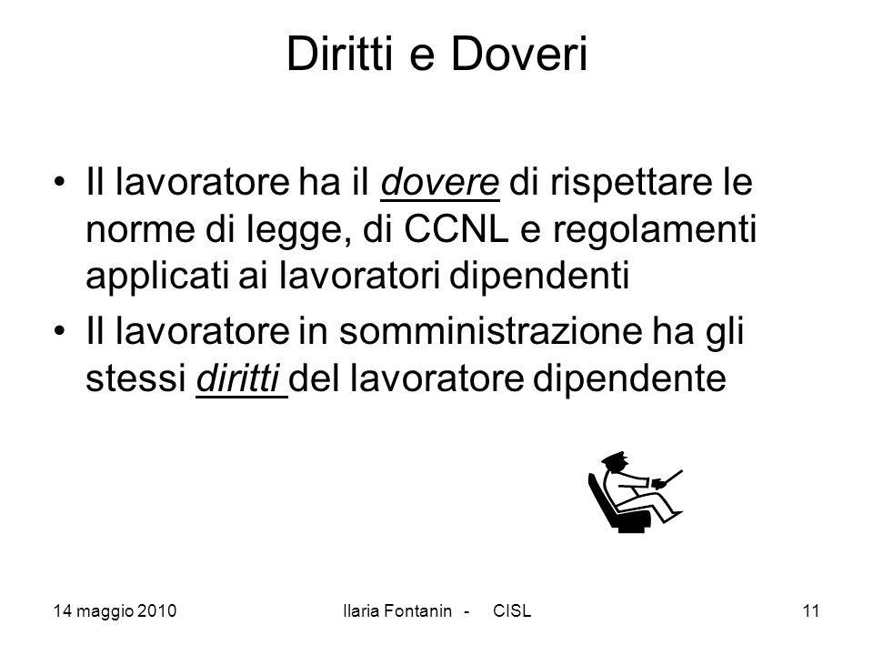 14 maggio 2010Ilaria Fontanin - CISL11 Diritti e Doveri Il lavoratore ha il dovere di rispettare le norme di legge, di CCNL e regolamenti applicati ai