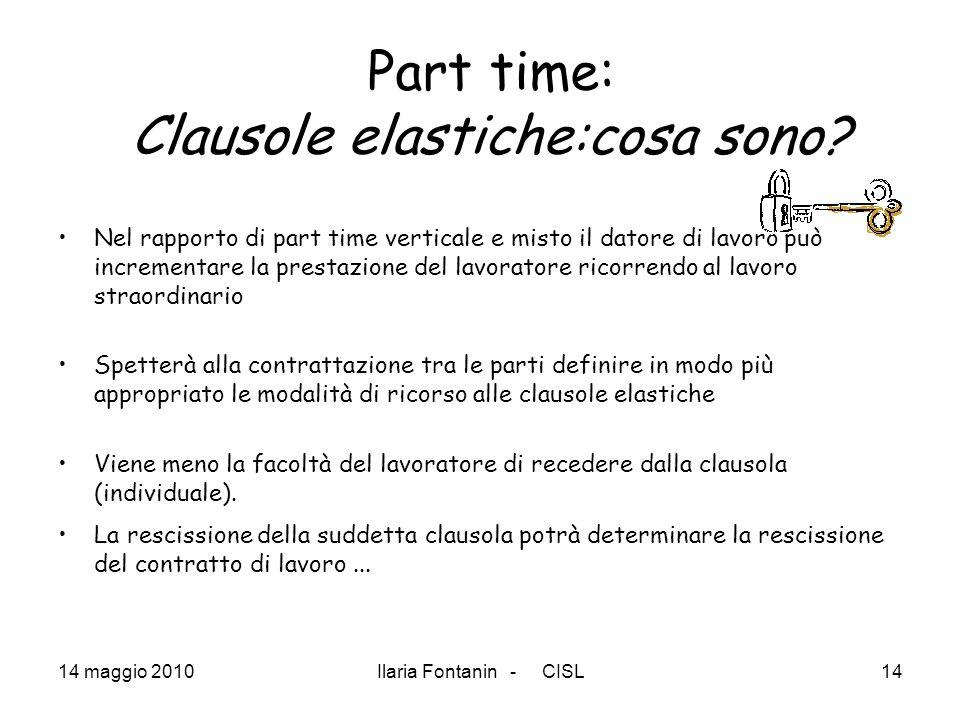 14 maggio 2010Ilaria Fontanin - CISL14 Part time: Clausole elastiche:cosa sono? Nel rapporto di part time verticale e misto il datore di lavoro può in
