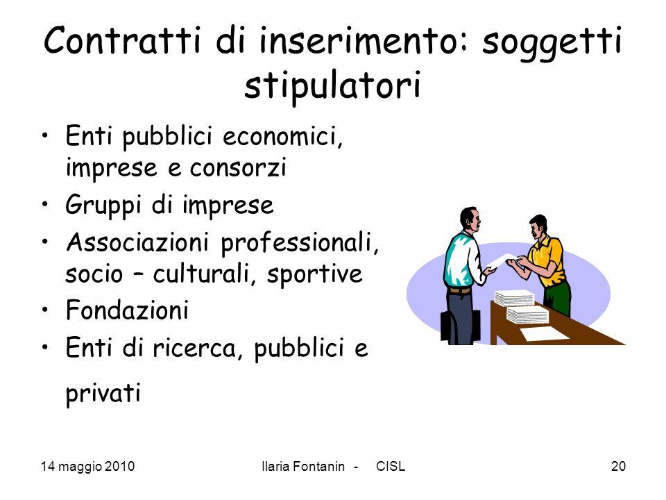 14 maggio 2010Ilaria Fontanin - CISL20 Contratti di inserimento: soggetti stipulatori Enti pubblici economici, imprese e consorzi Gruppi di imprese As