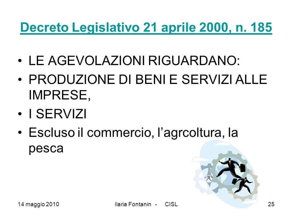 14 maggio 2010Ilaria Fontanin - CISL25 Decreto Legislativo 21 aprile 2000, n. 185 LE AGEVOLAZIONI RIGUARDANO: PRODUZIONE DI BENI E SERVIZI ALLE IMPRES
